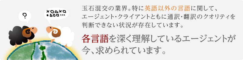 玉石混交の業界 特に英語以外の言語に関して、エージェント・クライアントともに通訳・翻訳のクオリティを判断できない状況が存在しています。 各言語を深く理解しているエージェントが今、求められています。