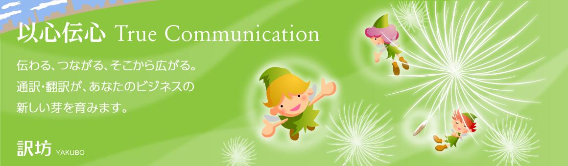 以心伝心・True Communication -- 伝わる、つながる、そこから広がる。通訳・翻訳が、あたなのビジネスの新しい芽を育みます。訳坊